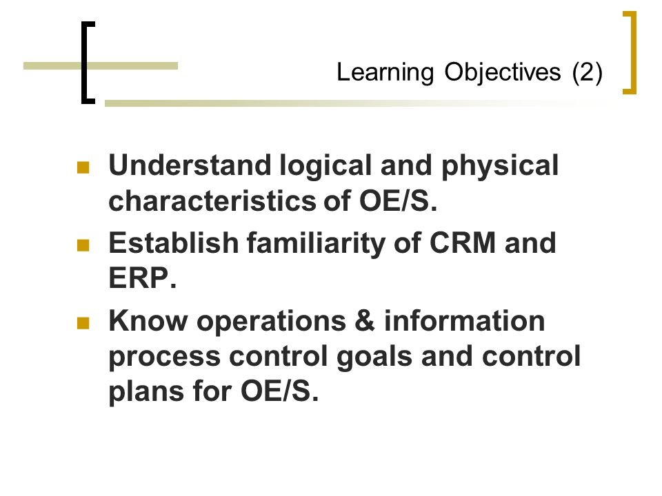 Learning Objectives (2) Understand logical and physical characteristics of OE/S. Establish familiarity of CRM and ERP. Know operations & information p