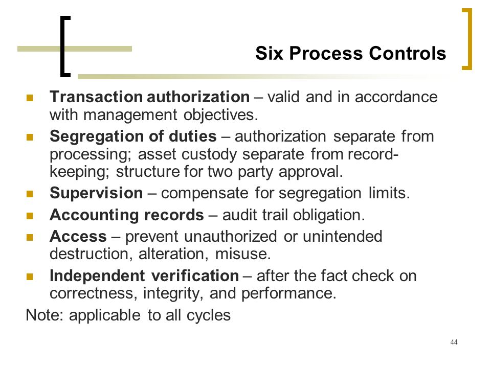 44 Six Process Controls Transaction authorization – valid and in accordance with management objectives. Segregation of duties – authorization separate