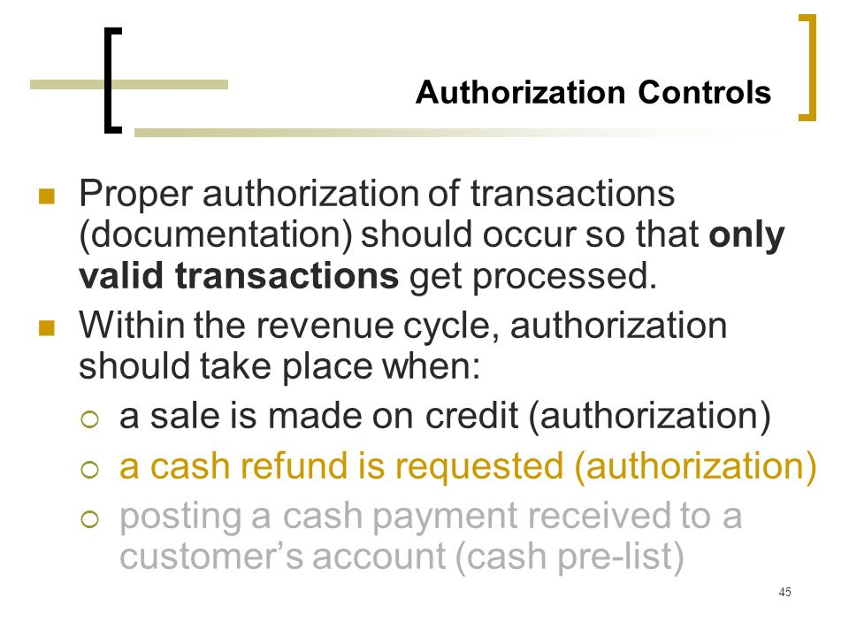 45 Authorization Controls Proper authorization of transactions (documentation) should occur so that only valid transactions get processed. Within the