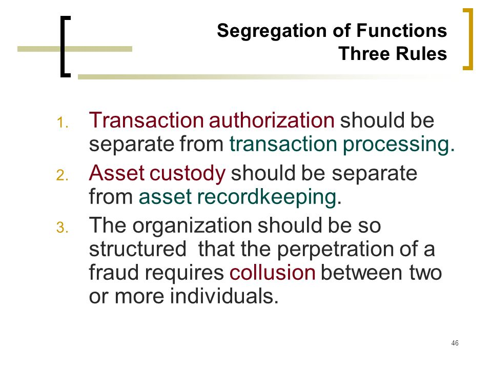 46 Segregation of Functions Three Rules 1. Transaction authorization should be separate from transaction processing. 2. Asset custody should be separa