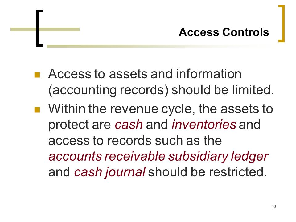 50 Access Controls Access to assets and information (accounting records) should be limited. Within the revenue cycle, the assets to protect are cash a