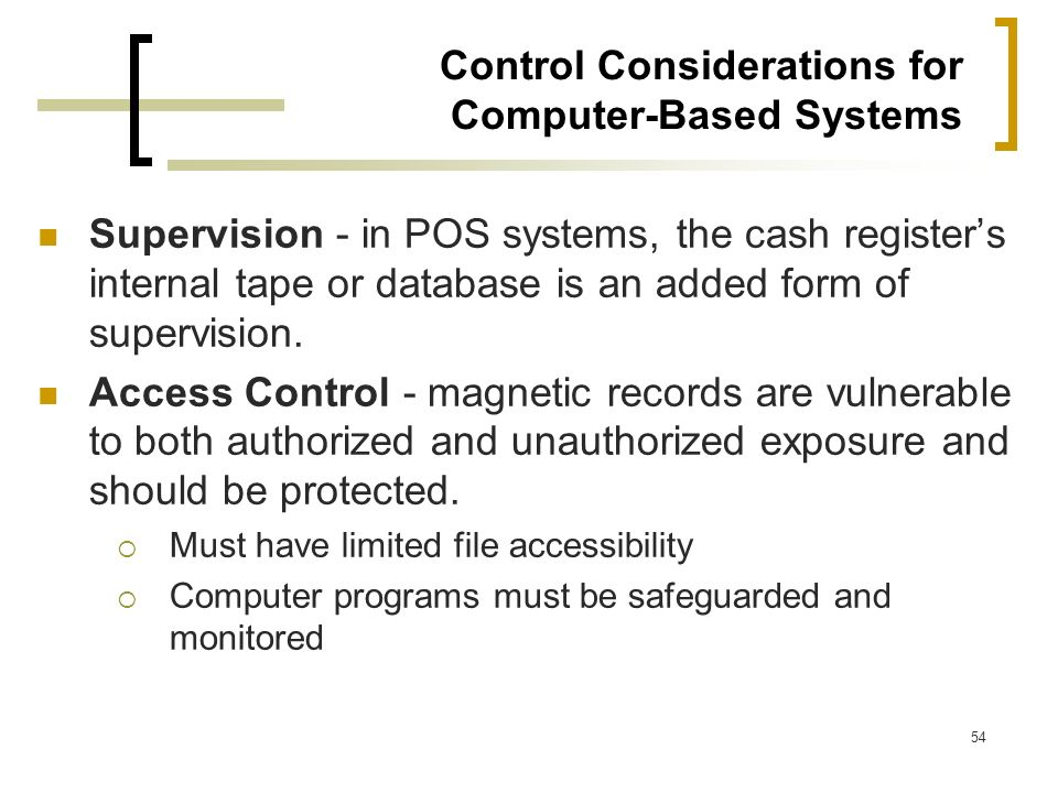 54 Control Considerations for Computer-Based Systems Supervision - in POS systems, the cash registers internal tape or database is an added form of su