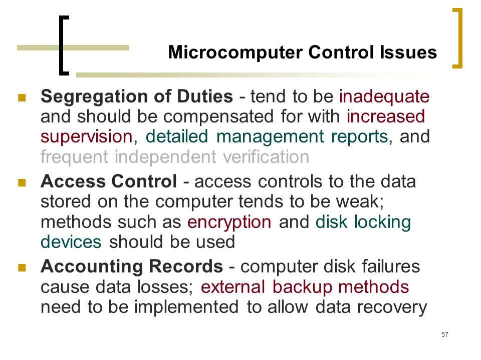 57 Microcomputer Control Issues Segregation of Duties - tend to be inadequate and should be compensated for with increased supervision, detailed manag