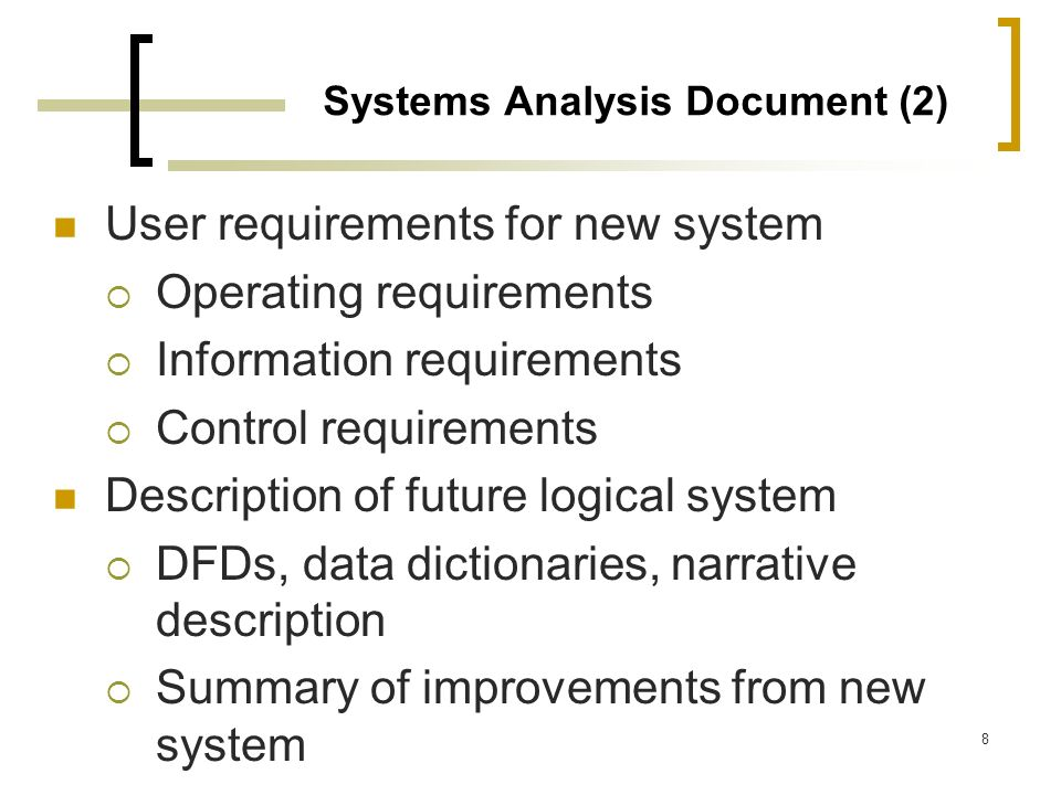 8 Systems Analysis Document (2) User requirements for new system Operating requirements Information requirements Control requirements Description of f