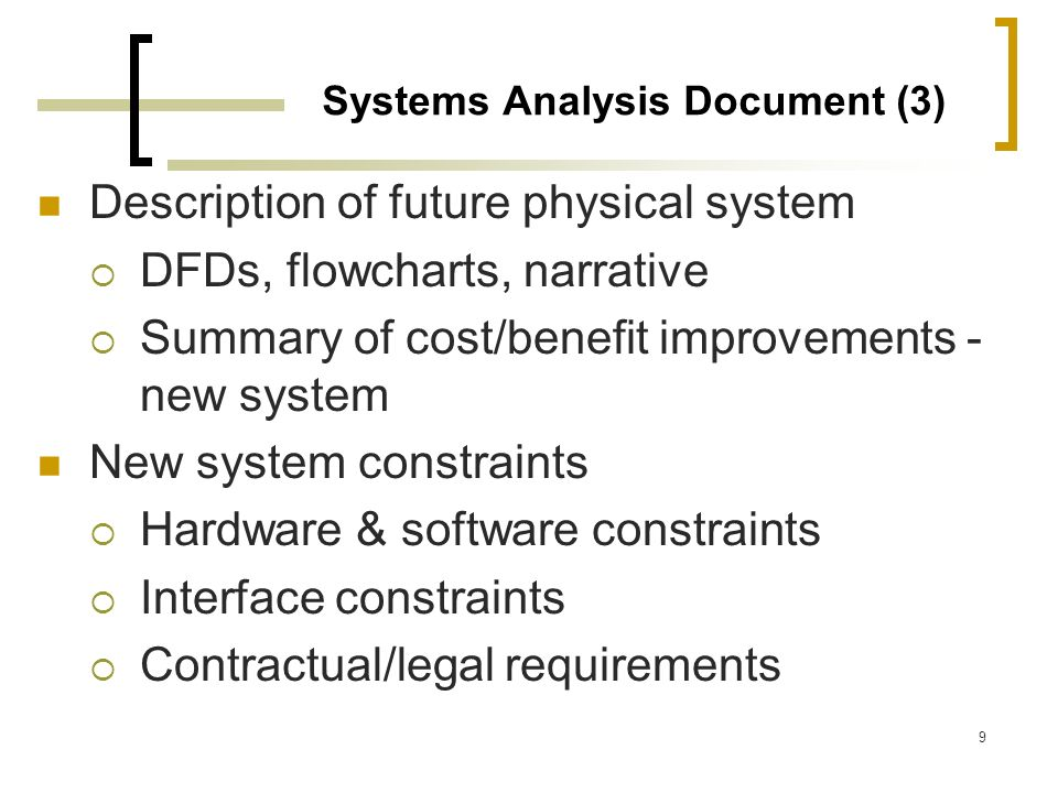 9 Systems Analysis Document (3) Description of future physical system DFDs, flowcharts, narrative Summary of cost/benefit improvements - new system Ne