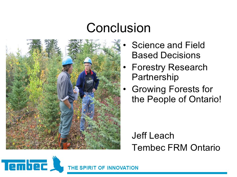THE SPIRIT OF INNOVATION Conclusion Science and Field Based Decisions Forestry Research Partnership Growing Forests for the People of Ontario! Jeff Le