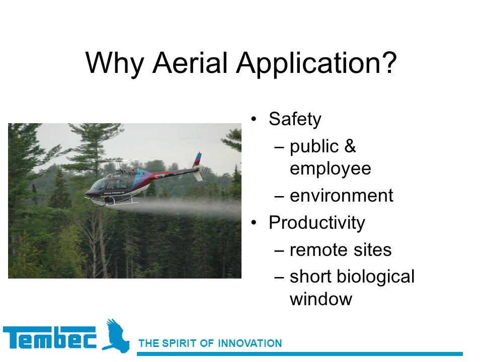 THE SPIRIT OF INNOVATION Why Aerial Application? Safety –public & employee –environment Productivity –remote sites –short biological window