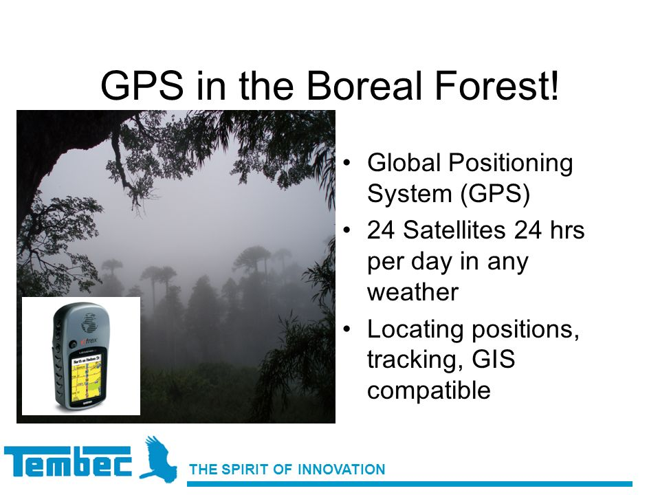 THE SPIRIT OF INNOVATION GPS in the Boreal Forest! Global Positioning System (GPS) 24 Satellites 24 hrs per day in any weather Locating positions, tra