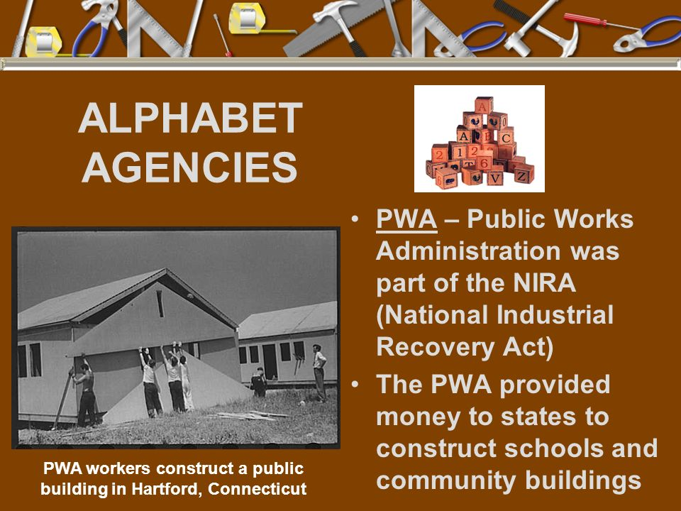 ALPHABET AGENCIES PWA – Public Works Administration was part of the NIRA (National Industrial Recovery Act) The PWA provided money to states to constr