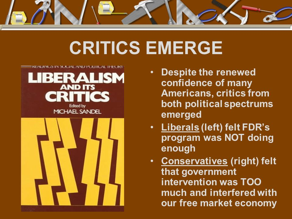 CRITICS EMERGE Despite the renewed confidence of many Americans, critics from both political spectrums emerged Liberals (left) felt FDRs program was N