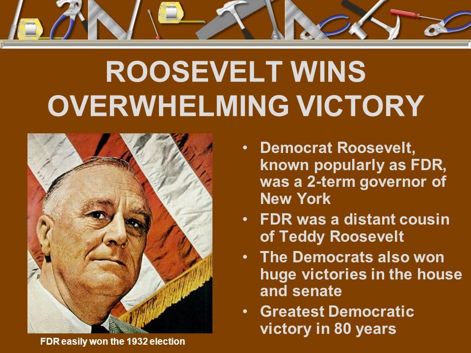ROOSEVELT WINS OVERWHELMING VICTORY Democrat Roosevelt, known popularly as FDR, was a 2-term governor of New York FDR was a distant cousin of Teddy Ro