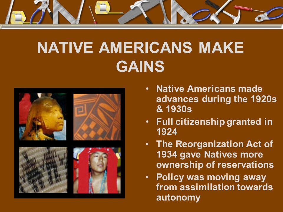NATIVE AMERICANS MAKE GAINS Native Americans made advances during the 1920s & 1930s Full citizenship granted in 1924 The Reorganization Act of 1934 ga