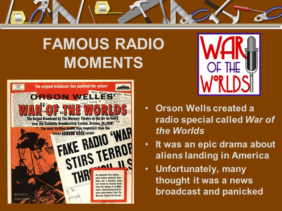 FAMOUS RADIO MOMENTS Orson Wells created a radio special called War of the Worlds It was an epic drama about aliens landing in America Unfortunately,