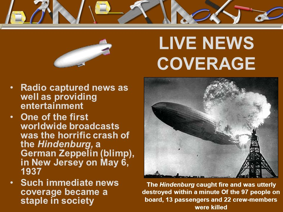 LIVE NEWS COVERAGE Radio captured news as well as providing entertainment One of the first worldwide broadcasts was the horrific crash of the Hindenbu