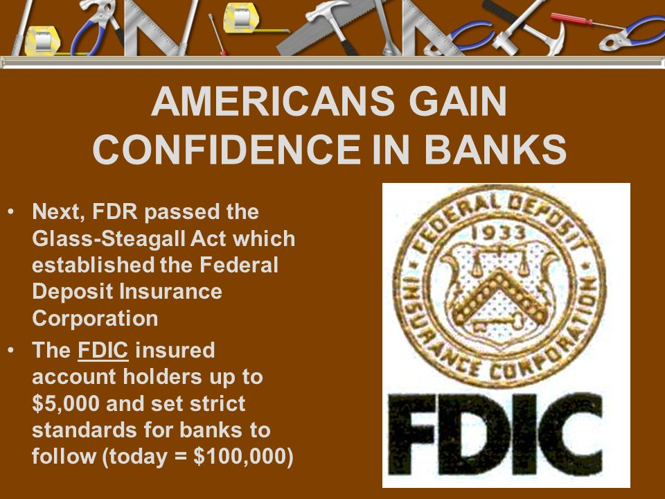 AMERICANS GAIN CONFIDENCE IN BANKS Next, FDR passed the Glass-Steagall Act which established the Federal Deposit Insurance Corporation The FDIC insure