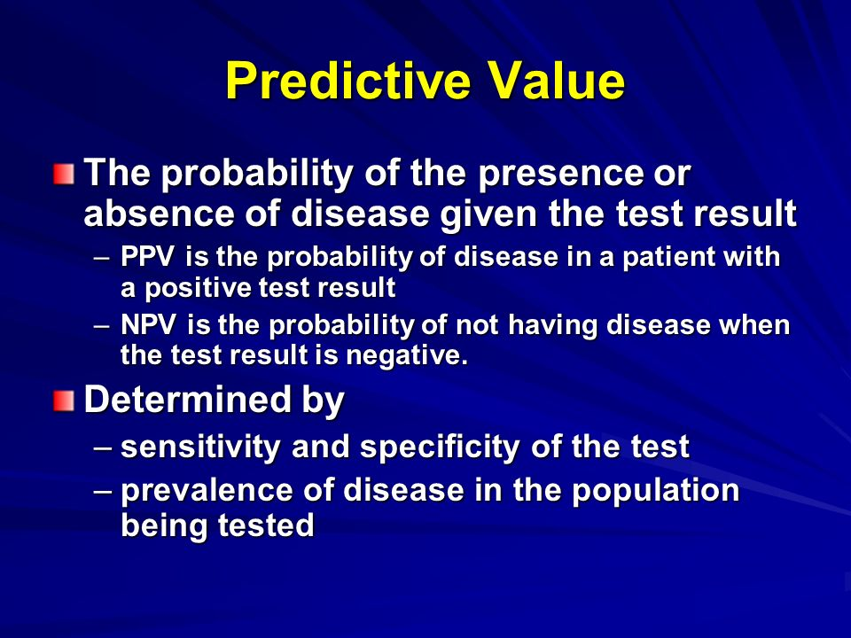 Predictive Value The probability of the presence or absence of disease given the test result –PPV is the probability of disease in a patient with a po