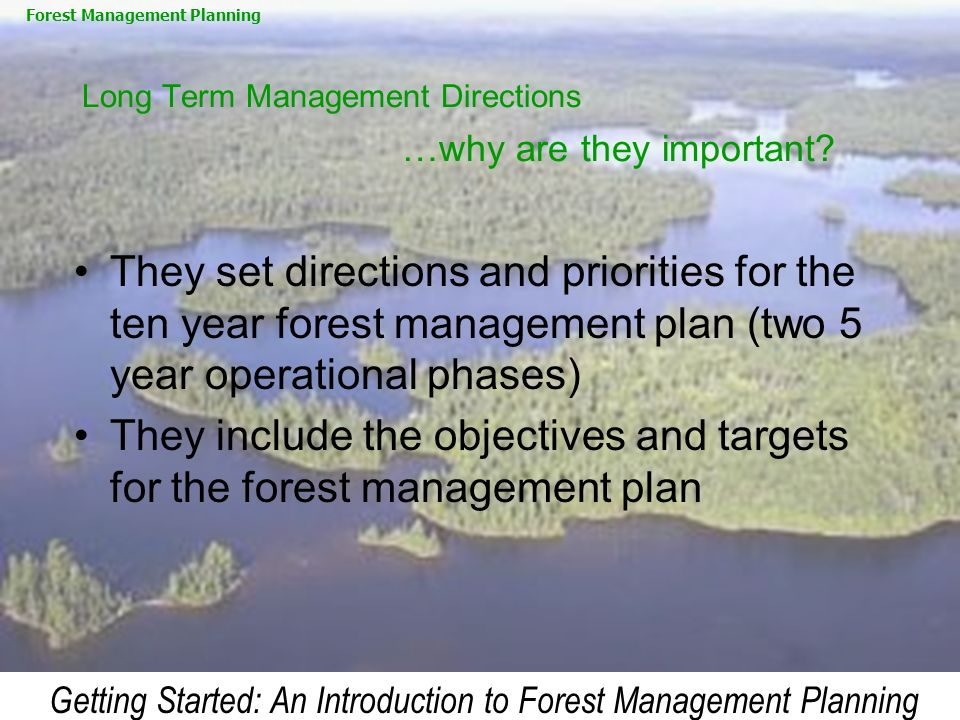 Getting Started: An Introduction to Forest Management Planning Long Term Management Directions …why are they important? They set directions and priori