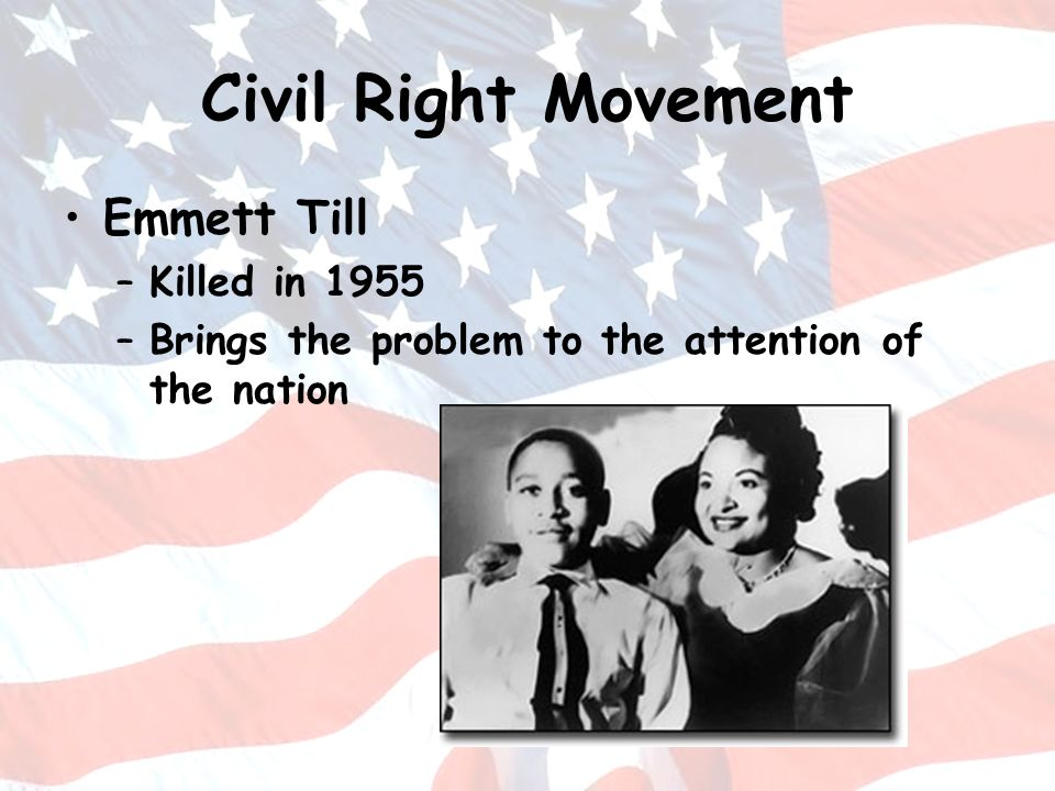 Civil Right Movement Emmett Till –Killed in 1955 –Brings the problem to the attention of the nation
