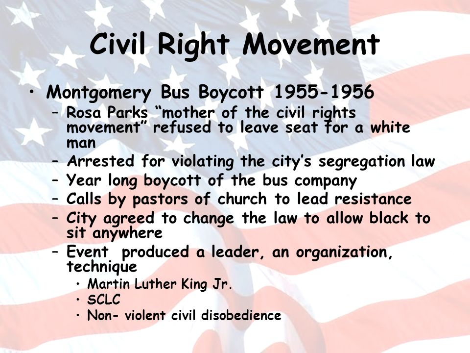 Civil Right Movement Montgomery Bus Boycott 1955-1956 –Rosa Parks mother of the civil rights movement refused to leave seat for a white man –Arrested