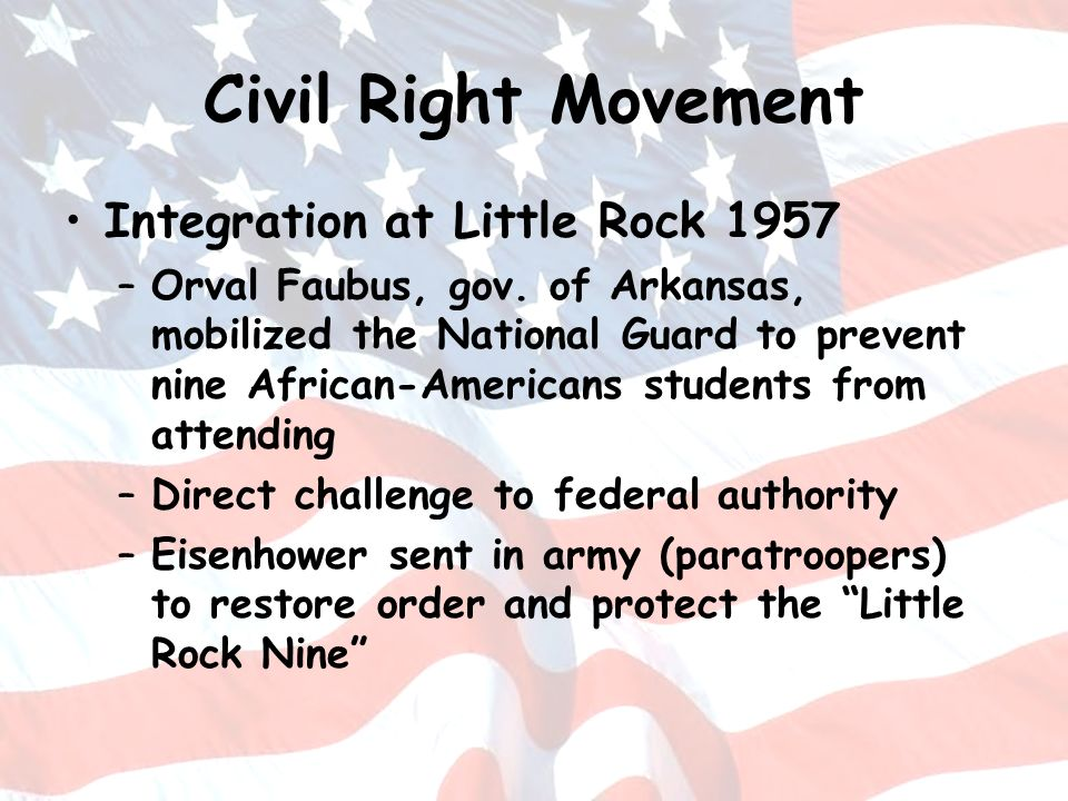 Civil Right Movement Integration at Little Rock 1957 –Orval Faubus, gov. of Arkansas, mobilized the National Guard to prevent nine African-Americans s