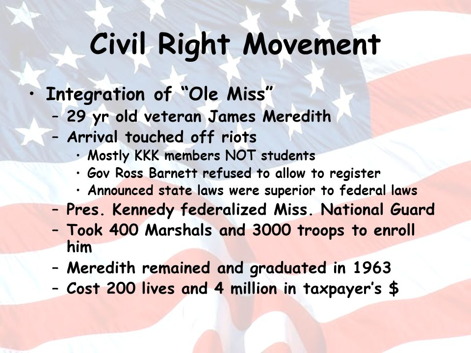 Civil Right Movement Integration of Ole Miss –29 yr old veteran James Meredith –Arrival touched off riots Mostly KKK members NOT students Gov Ross Bar