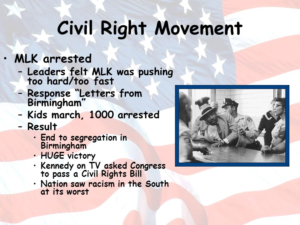 Civil Right Movement MLK arrested –Leaders felt MLK was pushing too hard/too fast –Response Letters from Birmingham –Kids march, 1000 arrested –Result