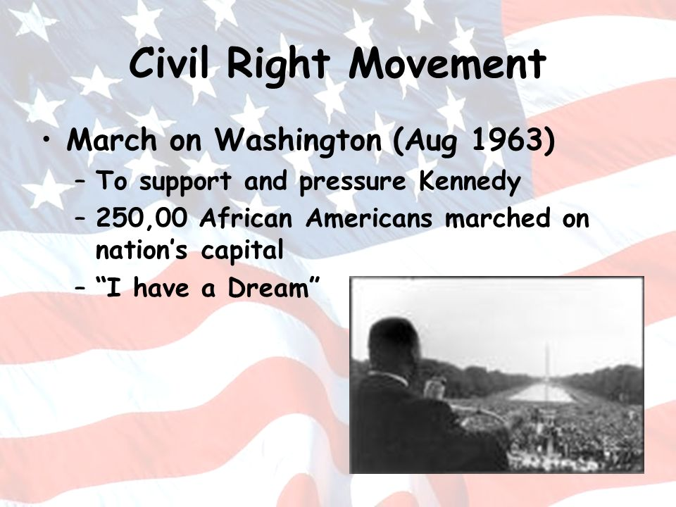 Civil Right Movement March on Washington (Aug 1963) –To support and pressure Kennedy –250,00 African Americans marched on nations capital –I have a Dr