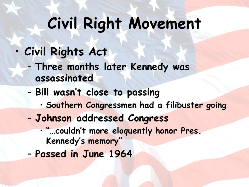 Civil Right Movement Civil Rights Act –Three months later Kennedy was assassinated –Bill wasnt close to passing Southern Congressmen had a filibuster