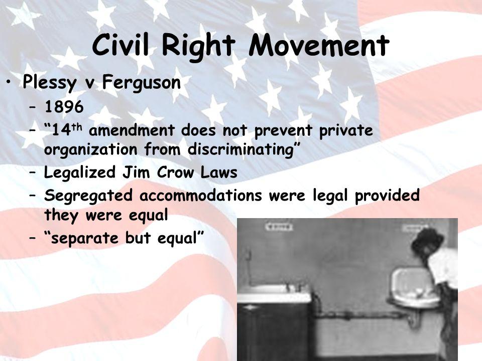 Civil Right Movement Plessy v Ferguson –1896 –14 th amendment does not prevent private organization from discriminating –Legalized Jim Crow Laws –Segr