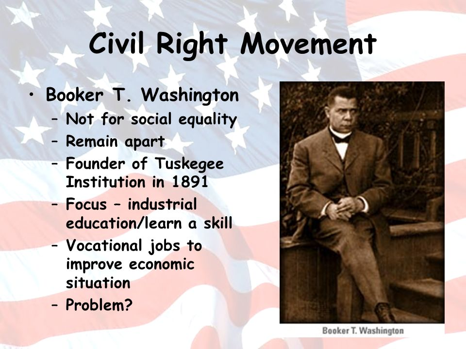Civil Right Movement Booker T. Washington –Not for social equality –Remain apart –Founder of Tuskegee Institution in 1891 –Focus – industrial educatio