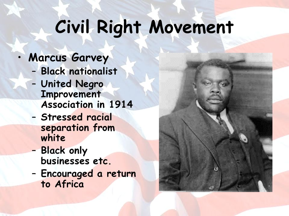 Civil Right Movement Marcus Garvey –Black nationalist –United Negro Improvement Association in 1914 –Stressed racial separation from white –Black only