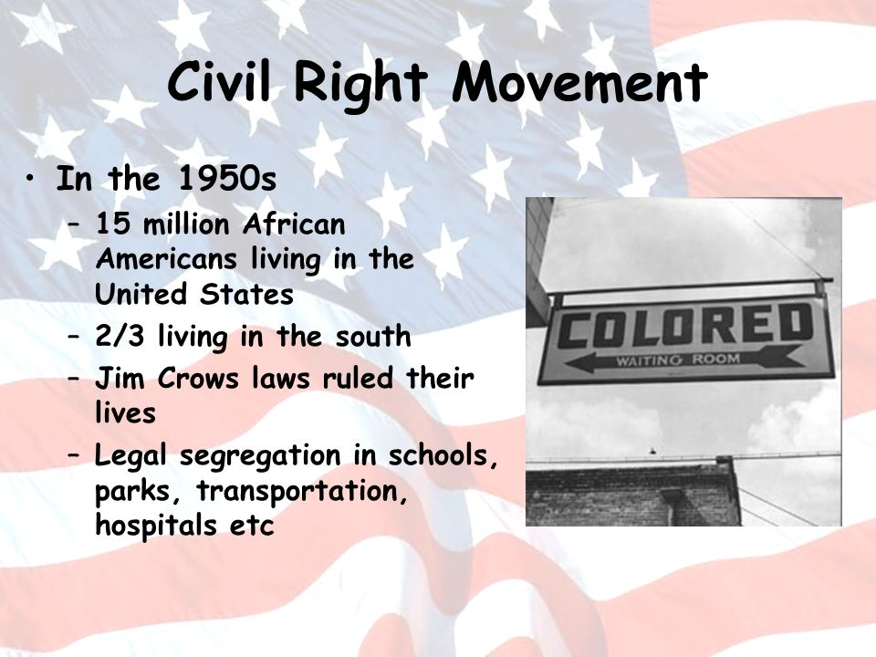 Civil Right Movement In the 1950s –15 million African Americans living in the United States –2/3 living in the south –Jim Crows laws ruled their lives