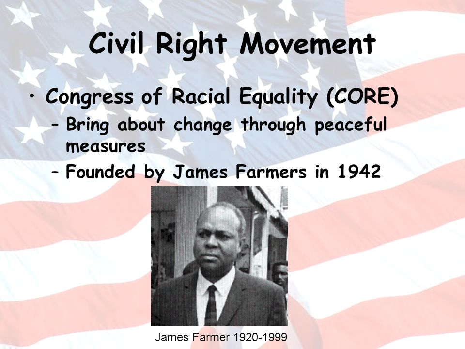 Civil Right Movement Congress of Racial Equality (CORE) –Bring about change through peaceful measures –Founded by James Farmers in 1942 James Farmer 1