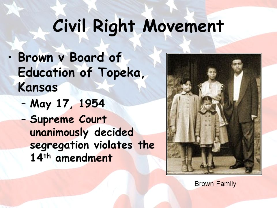 Civil Right Movement Brown v Board of Education of Topeka, Kansas –May 17, 1954 –Supreme Court unanimously decided segregation violates the 14 th amen
