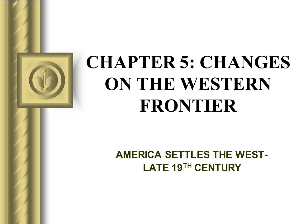 CHAPTER 5: CHANGES ON THE WESTERN FRONTIER AMERICA SETTLES THE WEST- LATE 19 TH CENTURY