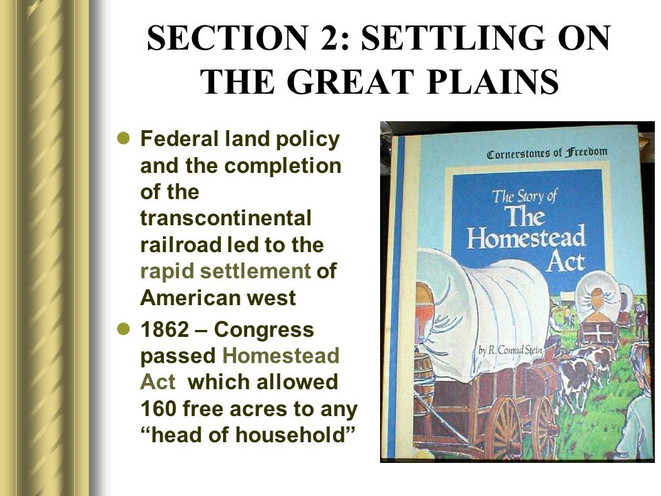 SECTION 2: SETTLING ON THE GREAT PLAINS Federal land policy and the completion of the transcontinental railroad led to the rapid settlement of America