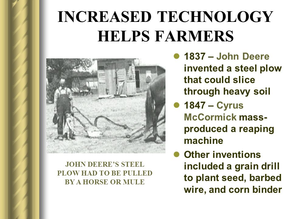 INCREASED TECHNOLOGY HELPS FARMERS 1837 – John Deere invented a steel plow that could slice through heavy soil 1847 – Cyrus McCormick mass- produced a
