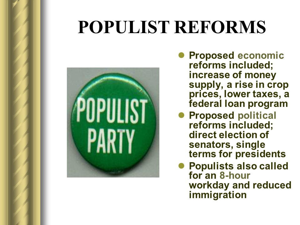 POPULIST REFORMS Proposed economic reforms included; increase of money supply, a rise in crop prices, lower taxes, a federal loan program Proposed pol
