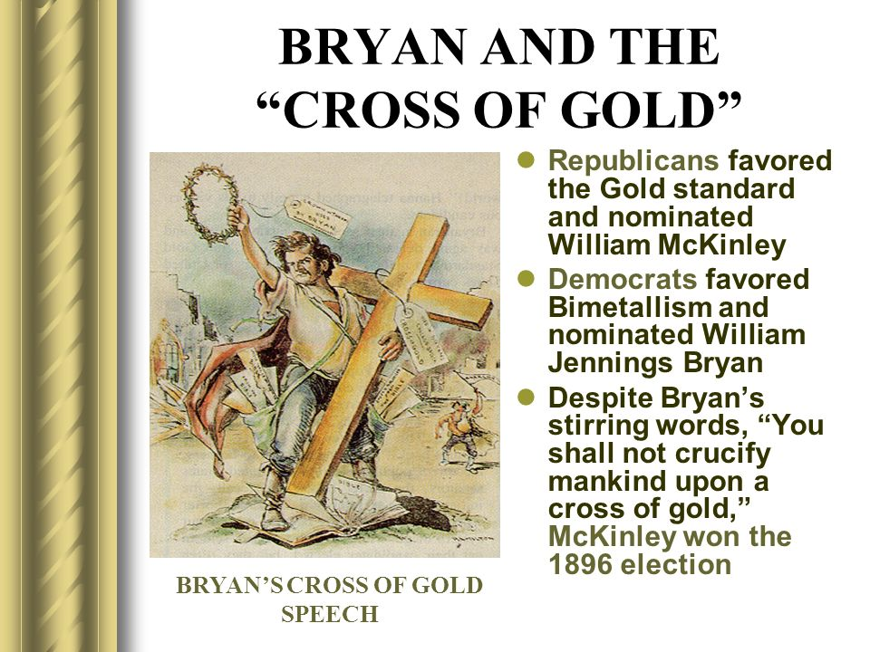 BRYAN AND THE CROSS OF GOLD Republicans favored the Gold standard and nominated William McKinley Democrats favored Bimetallism and nominated William J