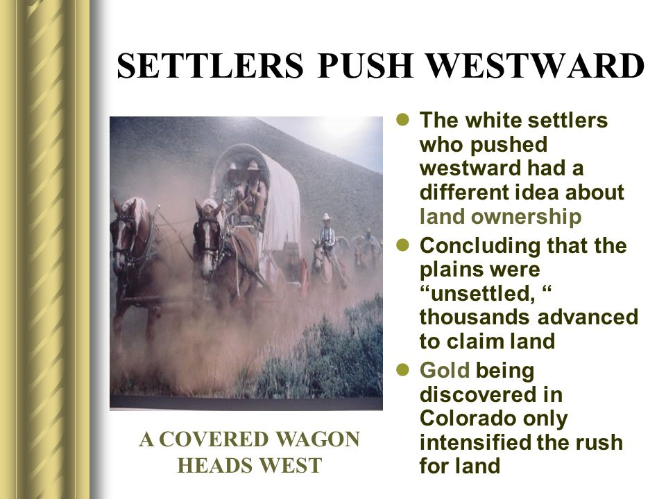 SETTLERS PUSH WESTWARD The white settlers who pushed westward had a different idea about land ownership Concluding that the plains were unsettled, tho