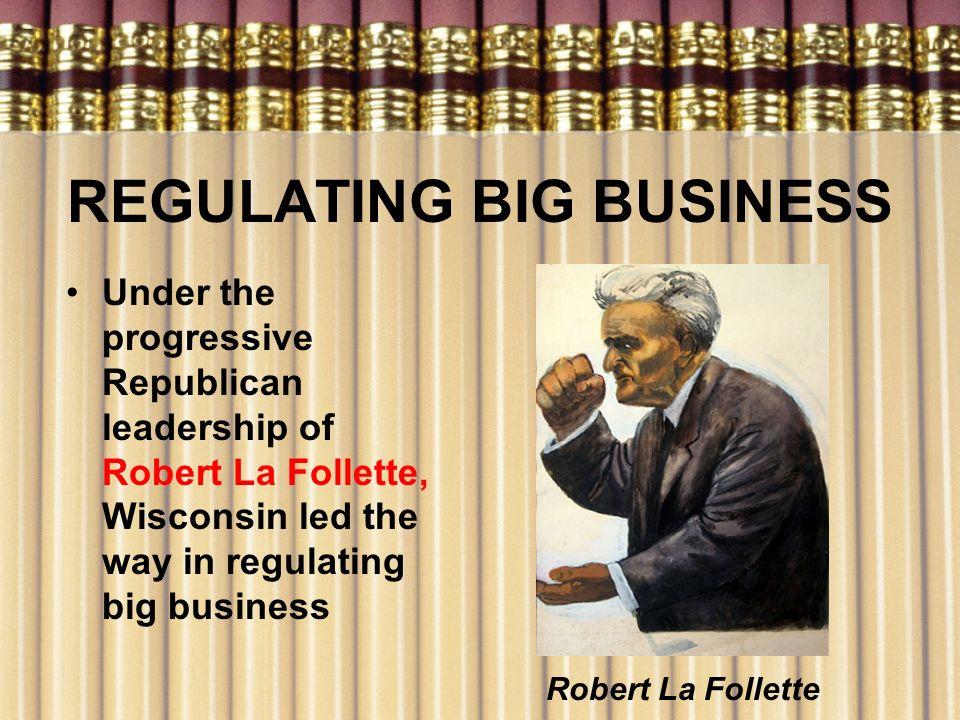 REGULATING BIG BUSINESS Under the progressive Republican leadership of Robert La Follette, Wisconsin led the way in regulating big business Robert La
