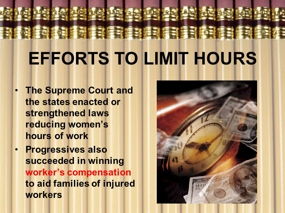 EFFORTS TO LIMIT HOURS The Supreme Court and the states enacted or strengthened laws reducing womens hours of work Progressives also succeeded in winn