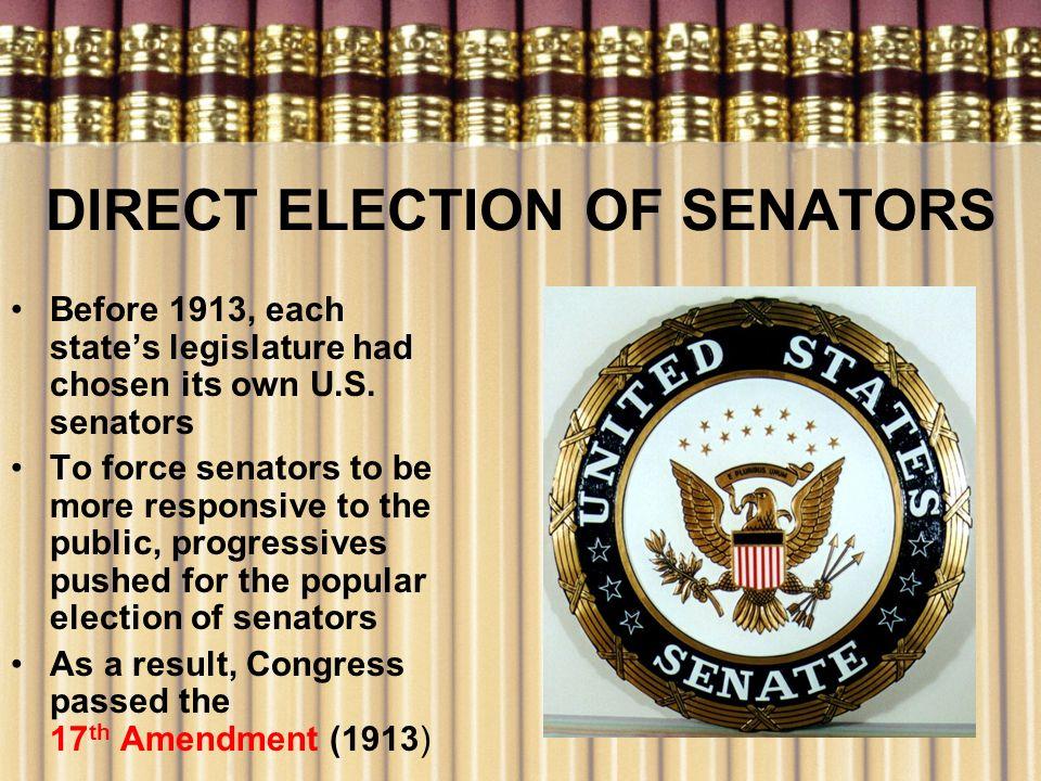 DIRECT ELECTION OF SENATORS Before 1913, each states legislature had chosen its own U.S. senators To force senators to be more responsive to the publi