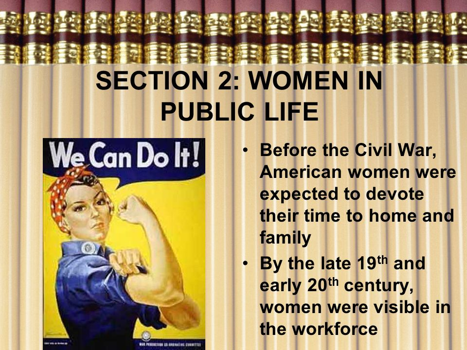 SECTION 2: WOMEN IN PUBLIC LIFE Before the Civil War, American women were expected to devote their time to home and family By the late 19 th and early