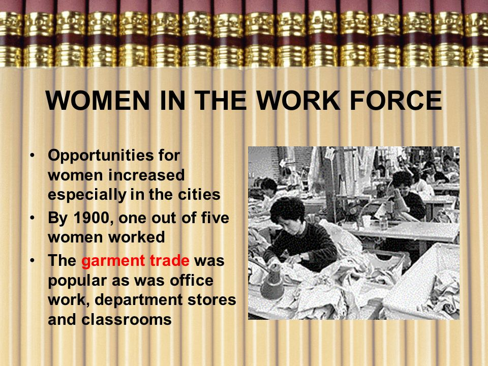 WOMEN IN THE WORK FORCE Opportunities for women increased especially in the cities By 1900, one out of five women worked The garment trade was popular