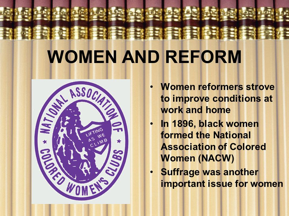 WOMEN AND REFORM Women reformers strove to improve conditions at work and home In 1896, black women formed the National Association of Colored Women (