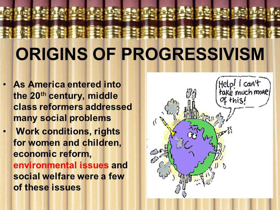 ORIGINS OF PROGRESSIVISM As America entered into the 20 th century, middle class reformers addressed many social problems Work conditions, rights for
