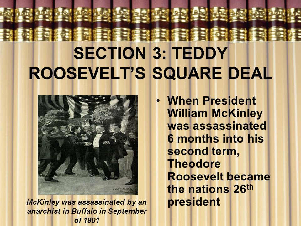 SECTION 3: TEDDY ROOSEVELTS SQUARE DEAL When President William McKinley was assassinated 6 months into his second term, Theodore Roosevelt became the