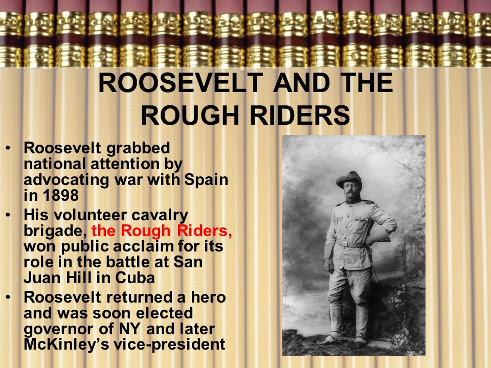 ROOSEVELT AND THE ROUGH RIDERS Roosevelt grabbed national attention by advocating war with Spain in 1898 His volunteer cavalry brigade, the Rough Ride