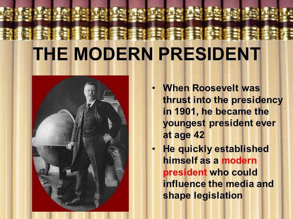 THE MODERN PRESIDENT When Roosevelt was thrust into the presidency in 1901, he became the youngest president ever at age 42 He quickly established him